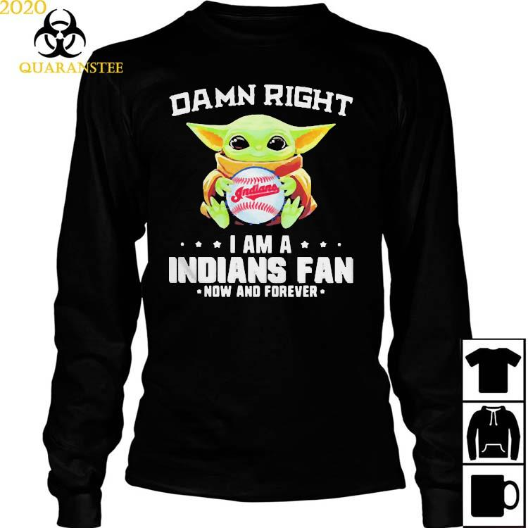 Damn Right I Am A Indians Fan Now And Forever Baby Yoda Shirt Long Sleeved