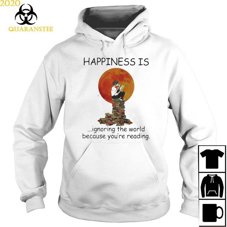 Happinesss Is Ignoring The World Because You're Reading Shirt Hoodie