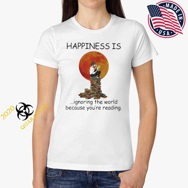 Happinesss Is Ignoring The World Because You're Reading Shirt Ladies Tee