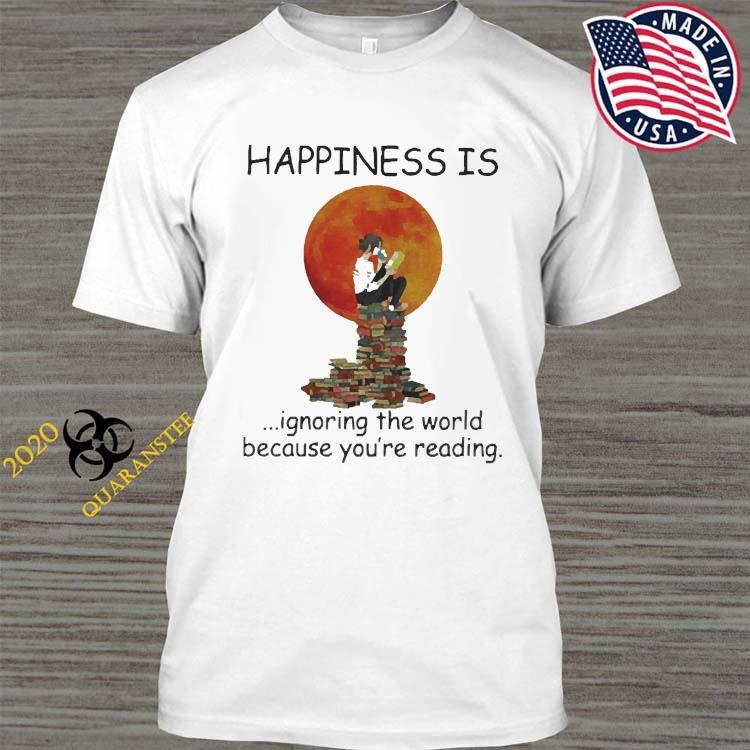 Happinesss Is Ignoring The World Because You're Reading Shirt