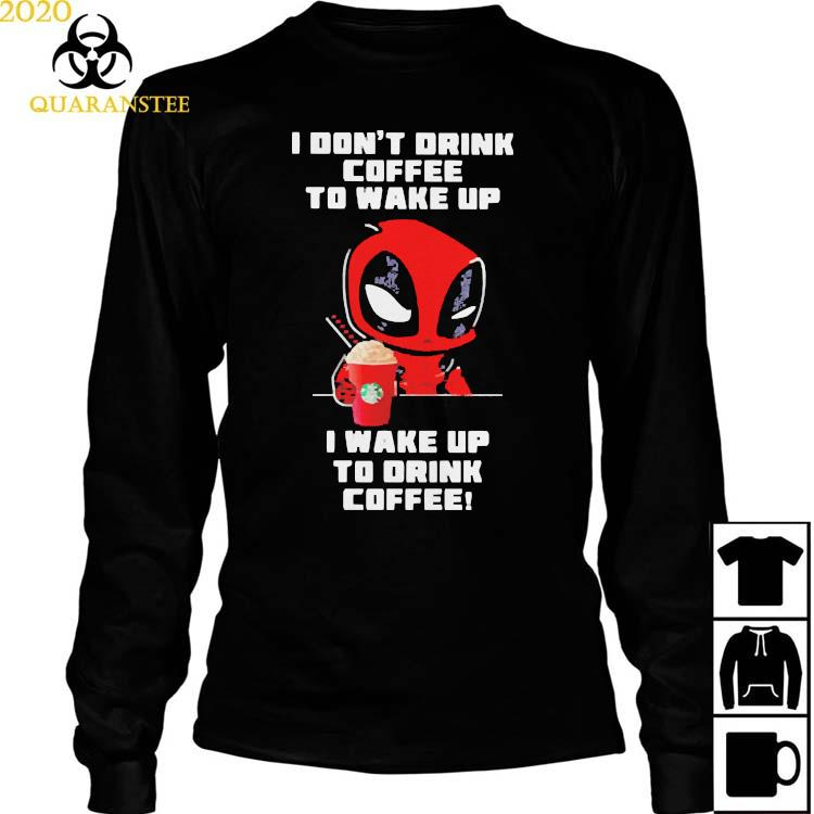 I Don't Drink Coffee To Wake Up I Wake Up To Drink Coffee Deadpool Shirt Long Sleeved