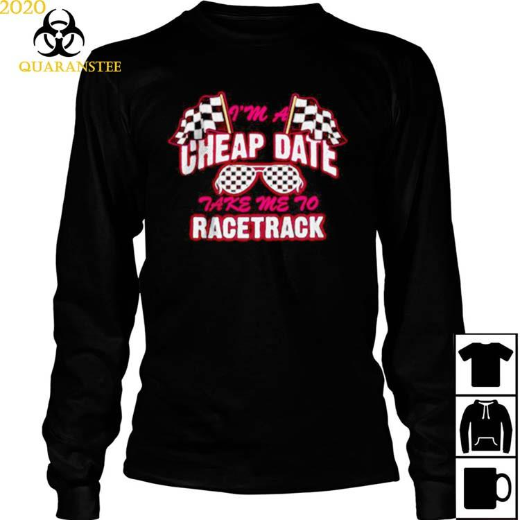 I'm A Cheap Date Take Me To Racetrack Shirt Long Sleeved