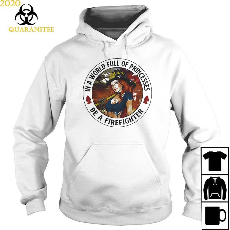 In A World Full Of Princesses Be A Firefighter 2021 Shirt Hoodie