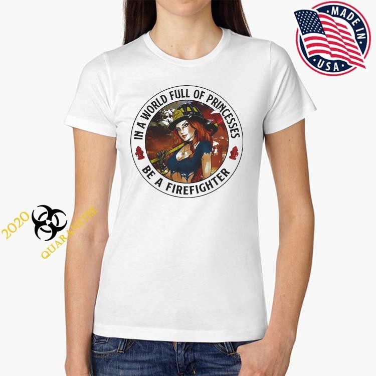 In A World Full Of Princesses Be A Firefighter 2021 Shirt Ladies Tee