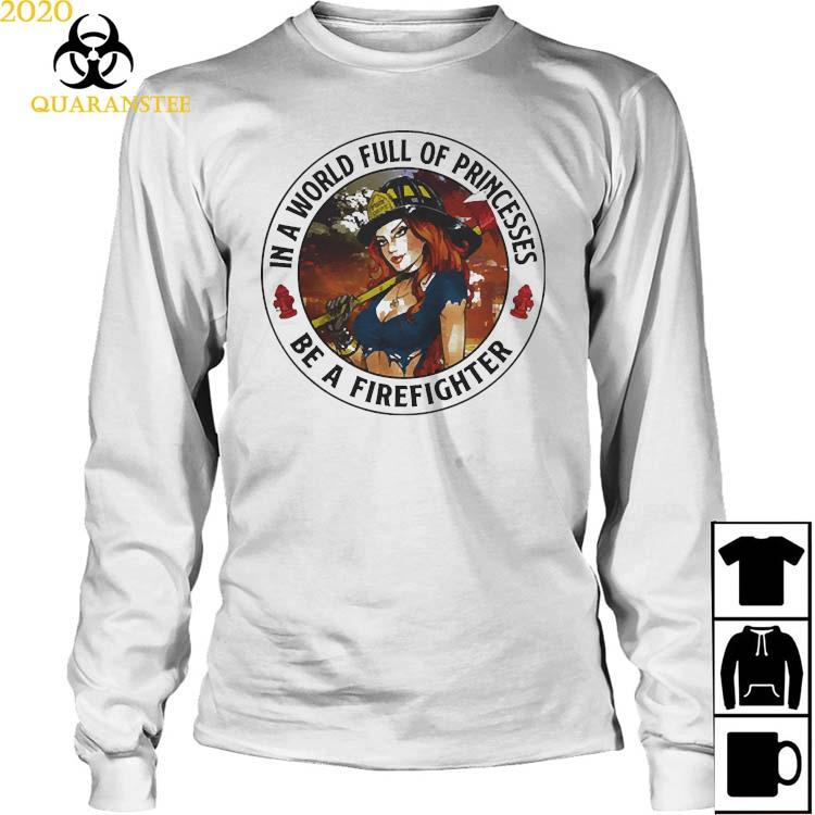 In A World Full Of Princesses Be A Firefighter 2021 Shirt Long Sleeved