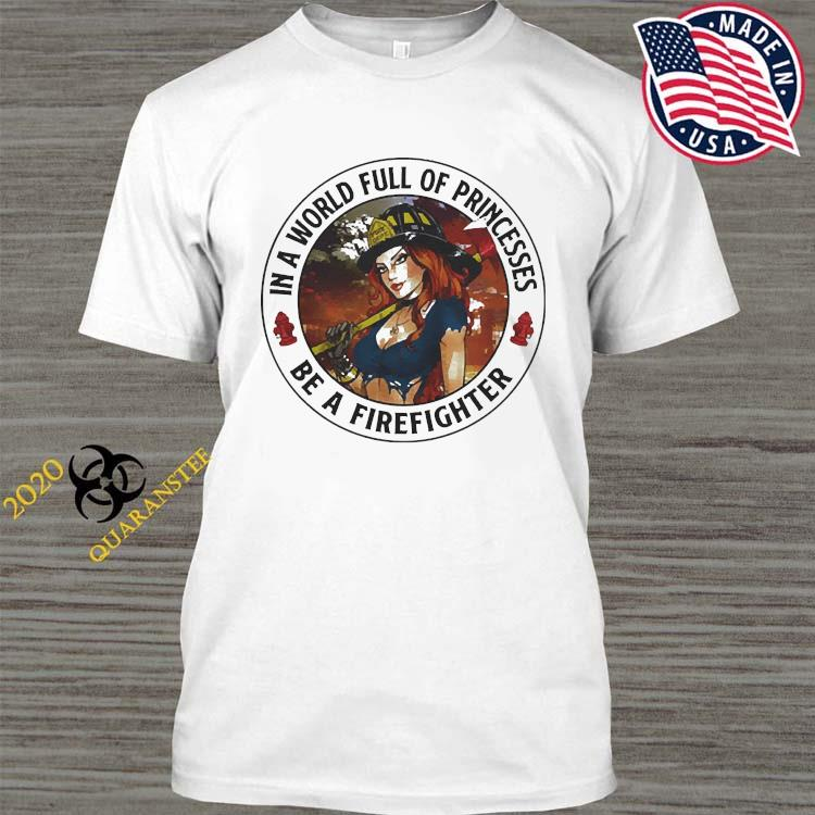 In A World Full Of Princesses Be A Firefighter 2021 Shirt