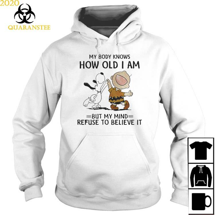 My Body Knows How Old I Am But My Mind Refuse To Believe It Snoopy And Charlie Shirt Hoodie
