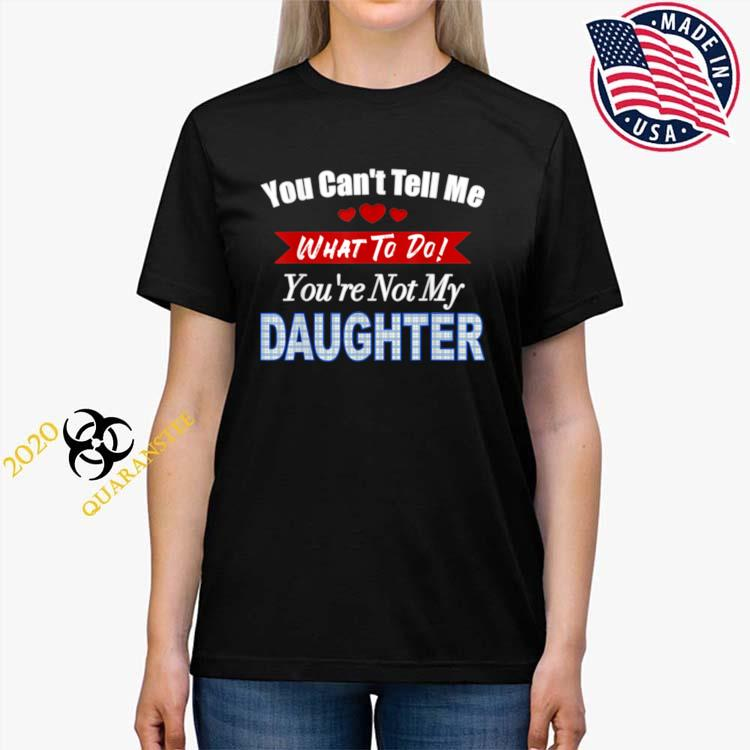 You can't tell me what to do father's day from daughter Ladies Tee