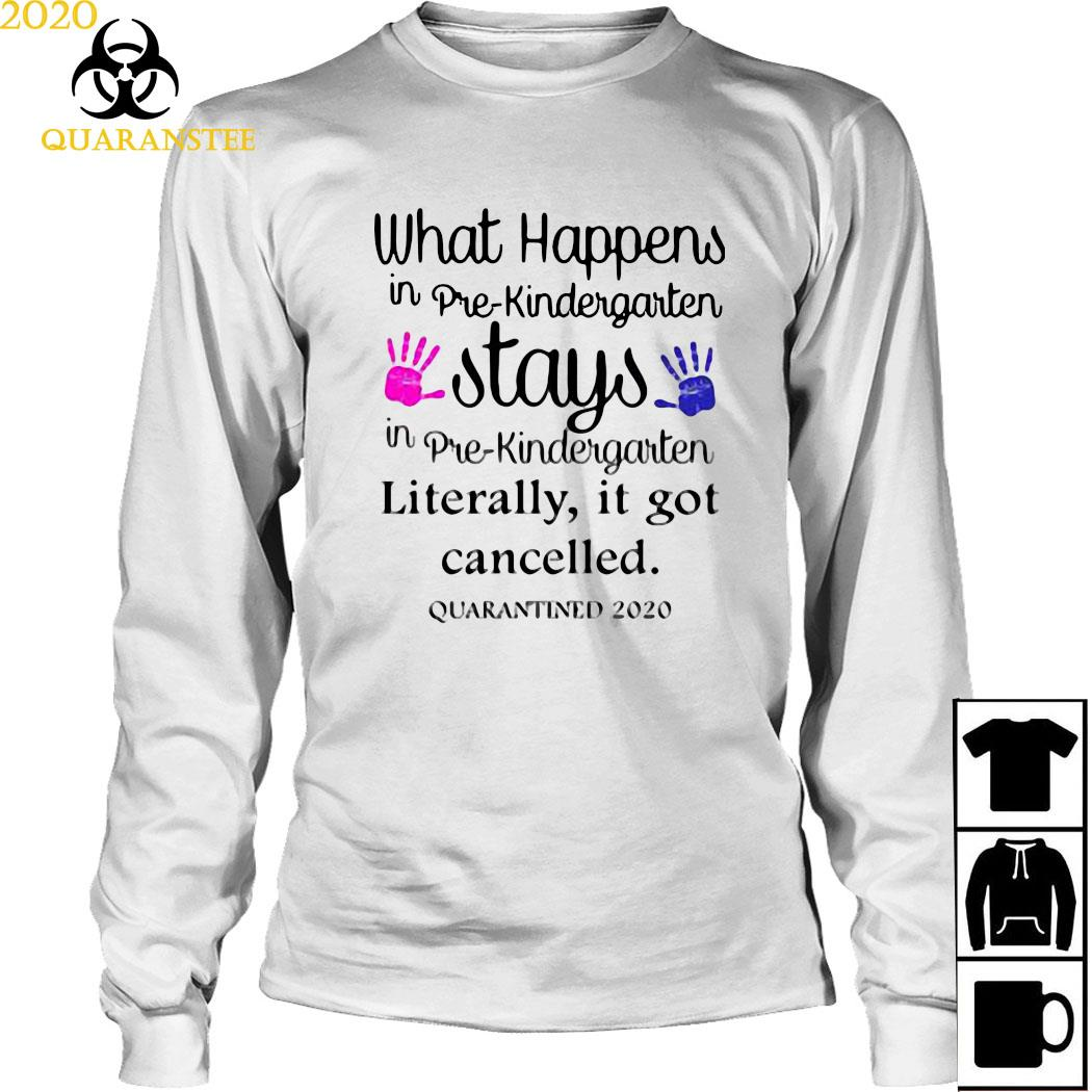 What's Happens In Pre-kindergarten Stays Literally It Got Cancelled Shirt Long Sleeved