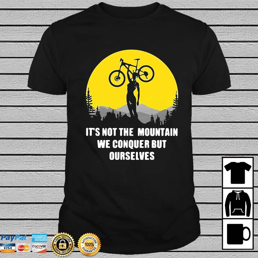 Bicycle It's Not The Mountain We Conquer But Ourselves Shirt