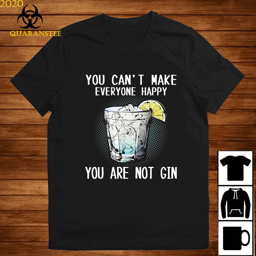 You Can't Make Everyone Happy You Are Not Gin Shirt