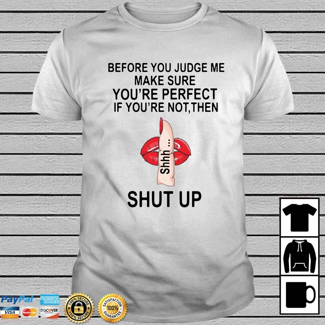 Before You Judge Me Make Sure You Are Perfect If You're Not Then Shut Up Shirt