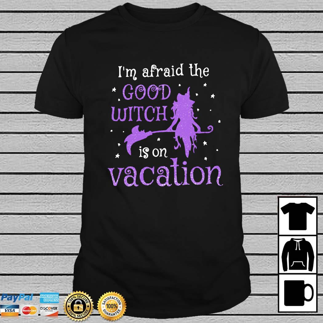 I'm Afraid The Good Witch Is On Vacation Shirt