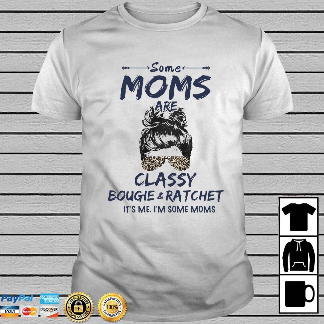Some Moms Are Classy Bougie And Ratchet It's Me I'm Some Moms Shirt