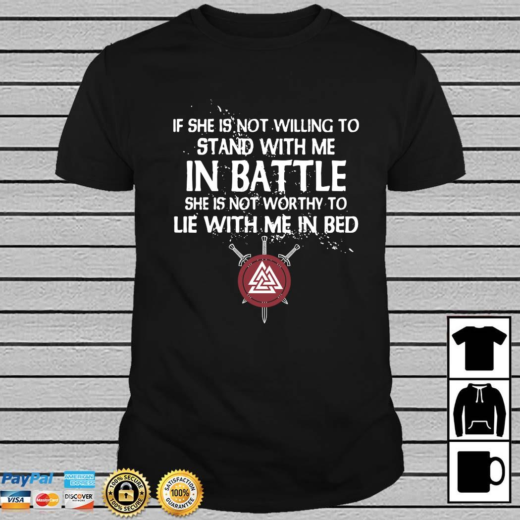 Viking If She Is Not Willing To Stand With Me In Battle She Is Not Worthy To Lie With Me In Bed Shirt