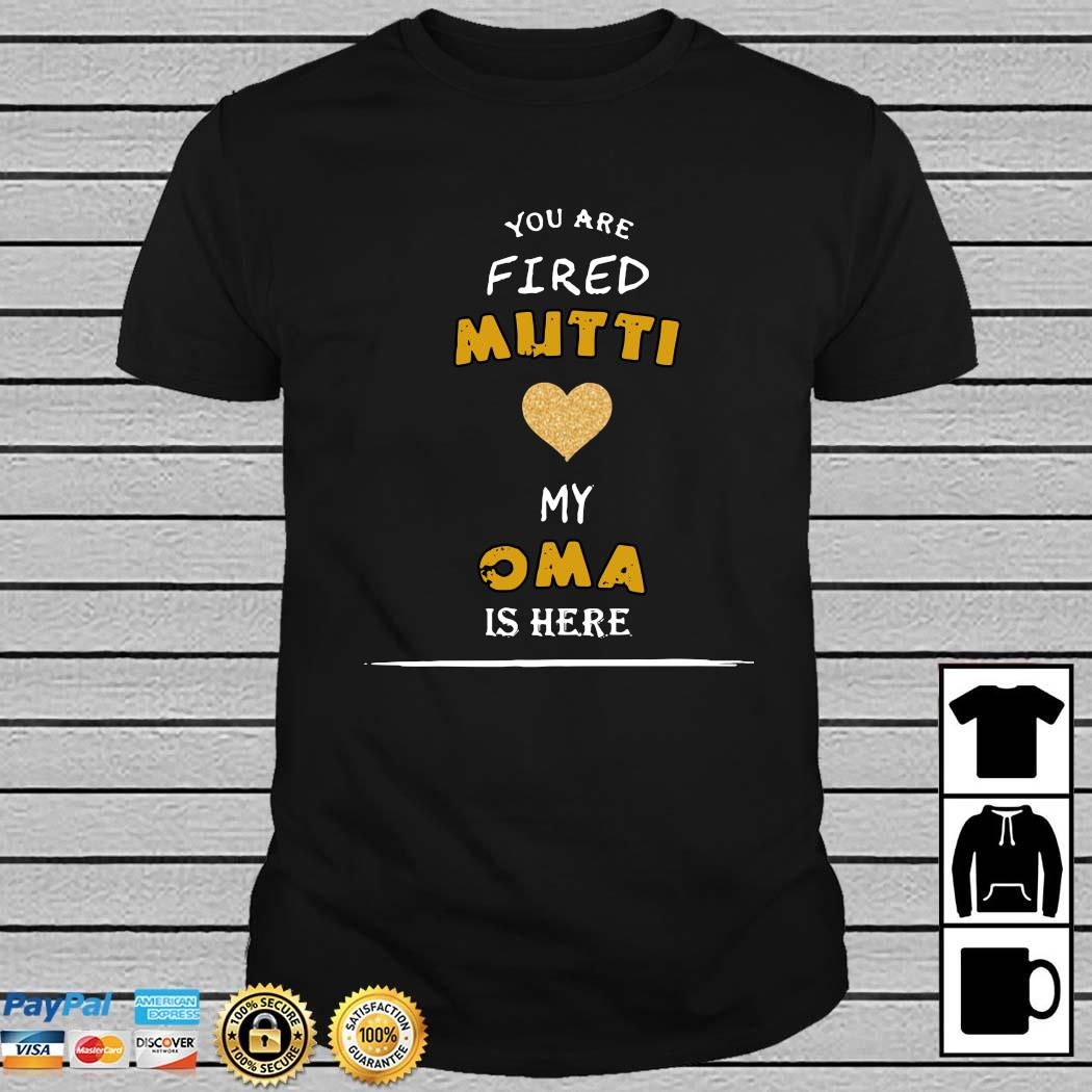 You Are Fired Mutti My Oma Is Here Shirt