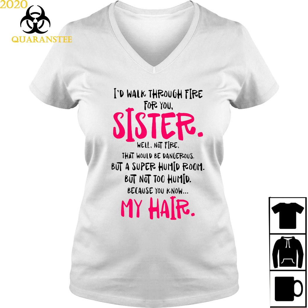 I'd Walk Through Fire For You Sister Well Not Fire That Would Be Dangerous But A Super Humid Room Shirt Ladies V-neck