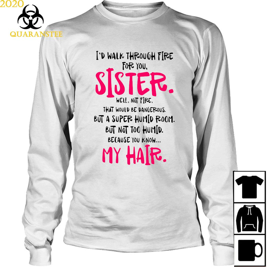 I'd Walk Through Fire For You Sister Well Not Fire That Would Be Dangerous But A Super Humid Room Shirt Long Sleeved