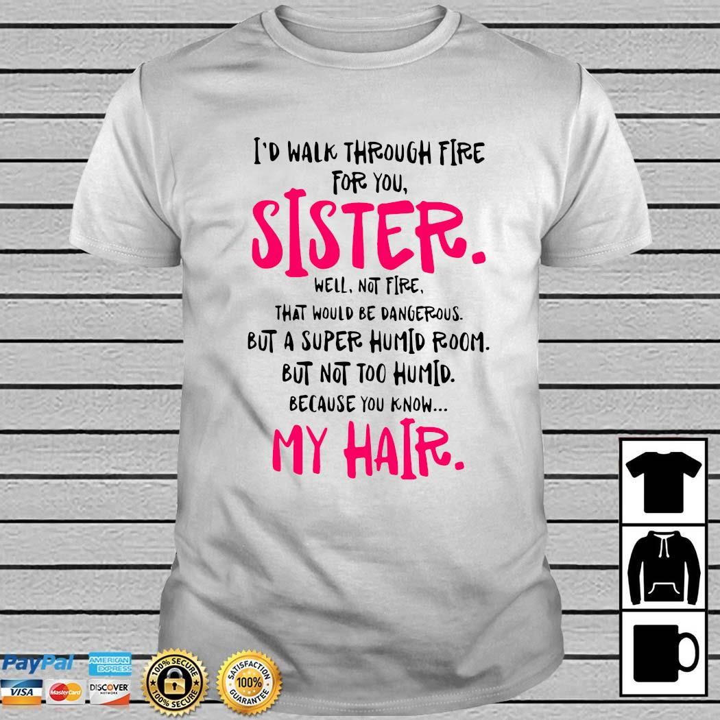 I'd Walk Through Fire For You Sister Well Not Fire That Would Be Dangerous But A Super Humid Room Shirt