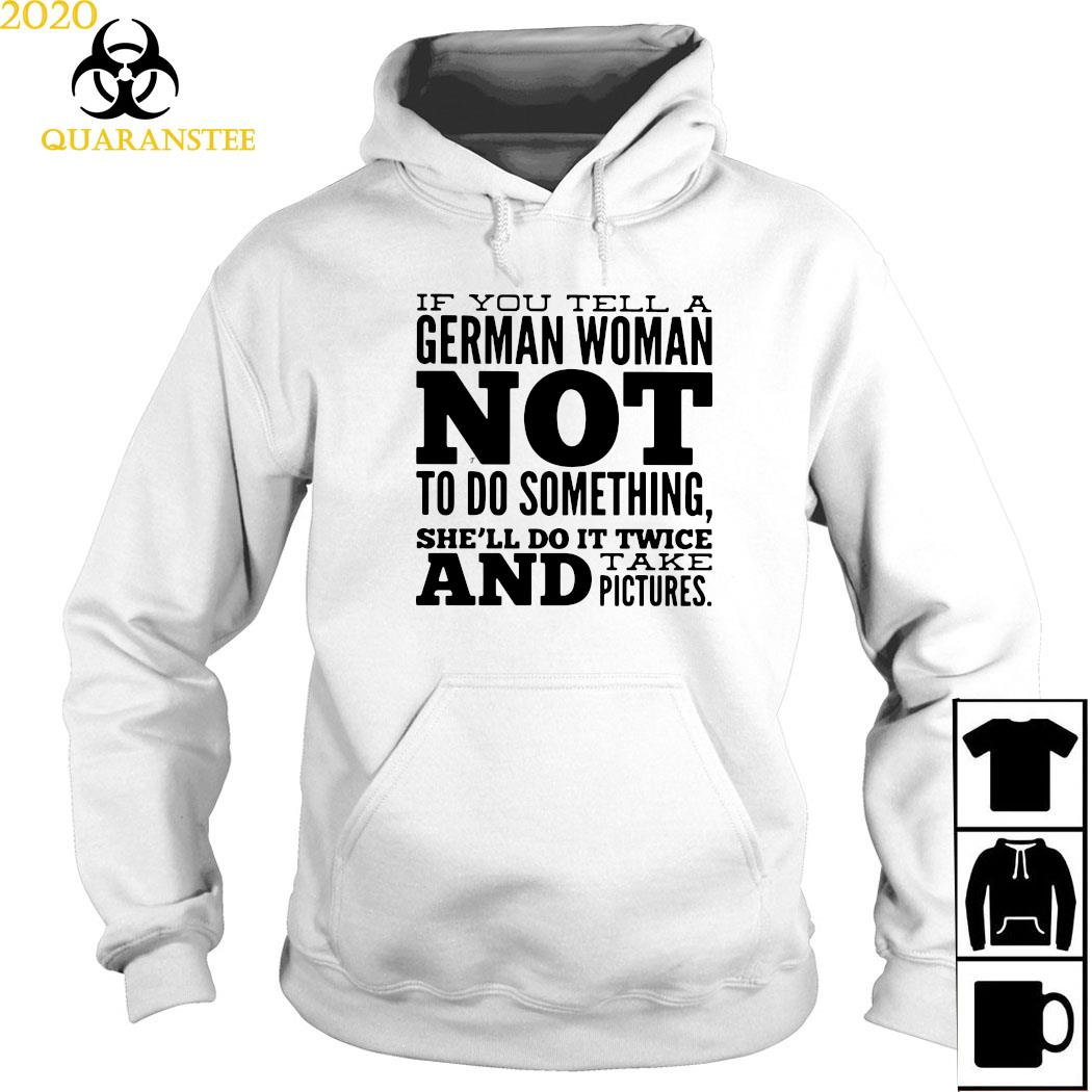 If You Tell A German Woman Not To Do Something She'll Do It Twice And Take Pictures Shirt Hoodie
