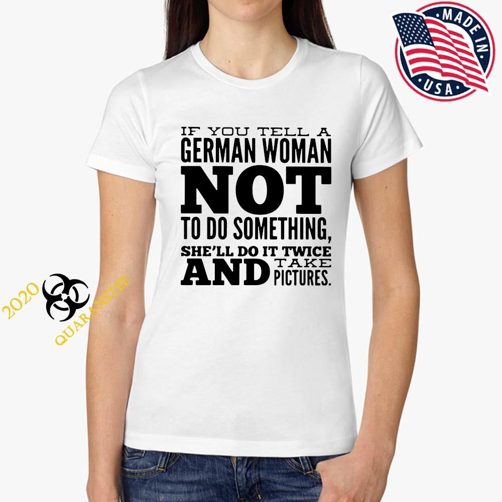 If You Tell A German Woman Not To Do Something She'll Do It Twice And Take Pictures Shirt Ladies Tee