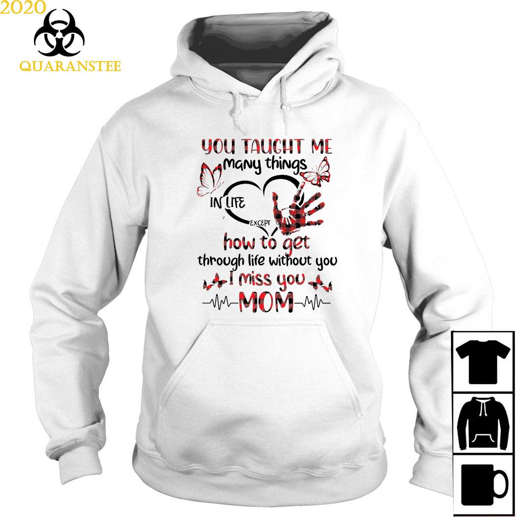 You Taught Me Many Things In Life Except How To Get Through Life Without You I Miss You Mom Shirt Hoodie
