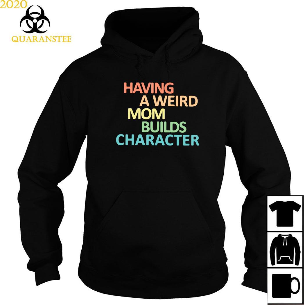 Having A Weird Mom Builds Character Shirt Hoodie
