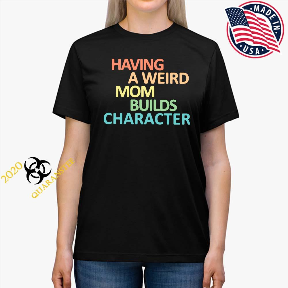 Having A Weird Mom Builds Character Shirt Ladies Tee