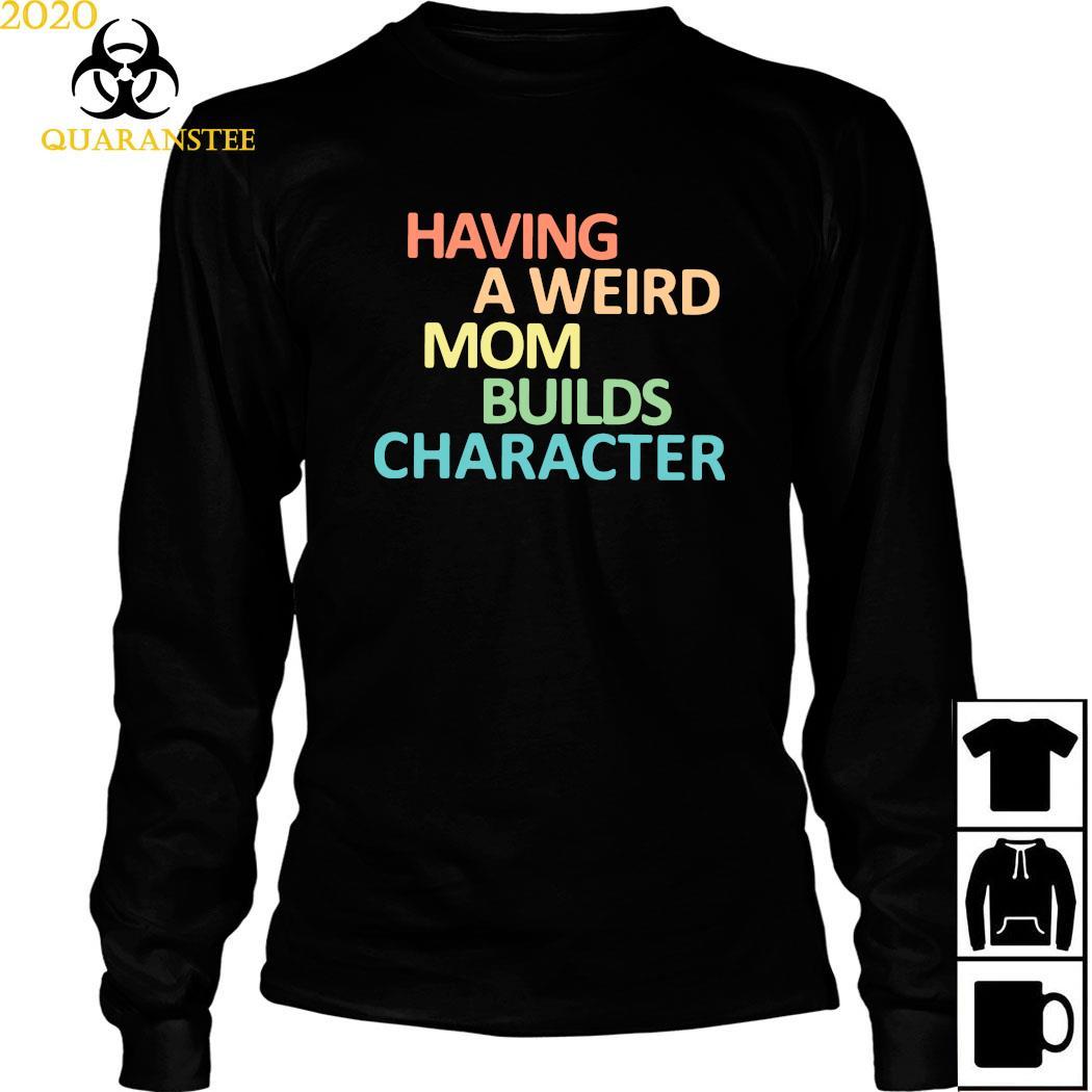 Having A Weird Mom Builds Character Shirt Long Sleeved