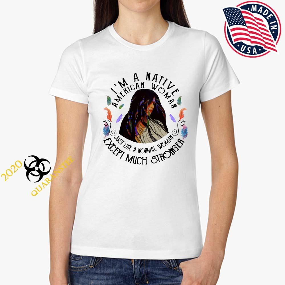 I'm A Native American Woman Just Like A Normal Woman Except Much Stronger Shirt Ladies Tee