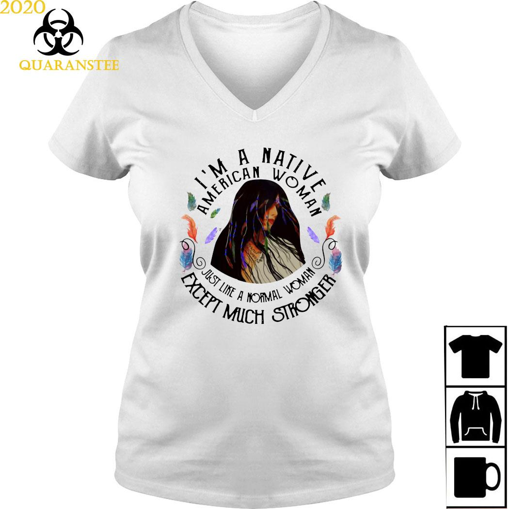 I'm A Native American Woman Just Like A Normal Woman Except Much Stronger Shirt Ladies V-neck