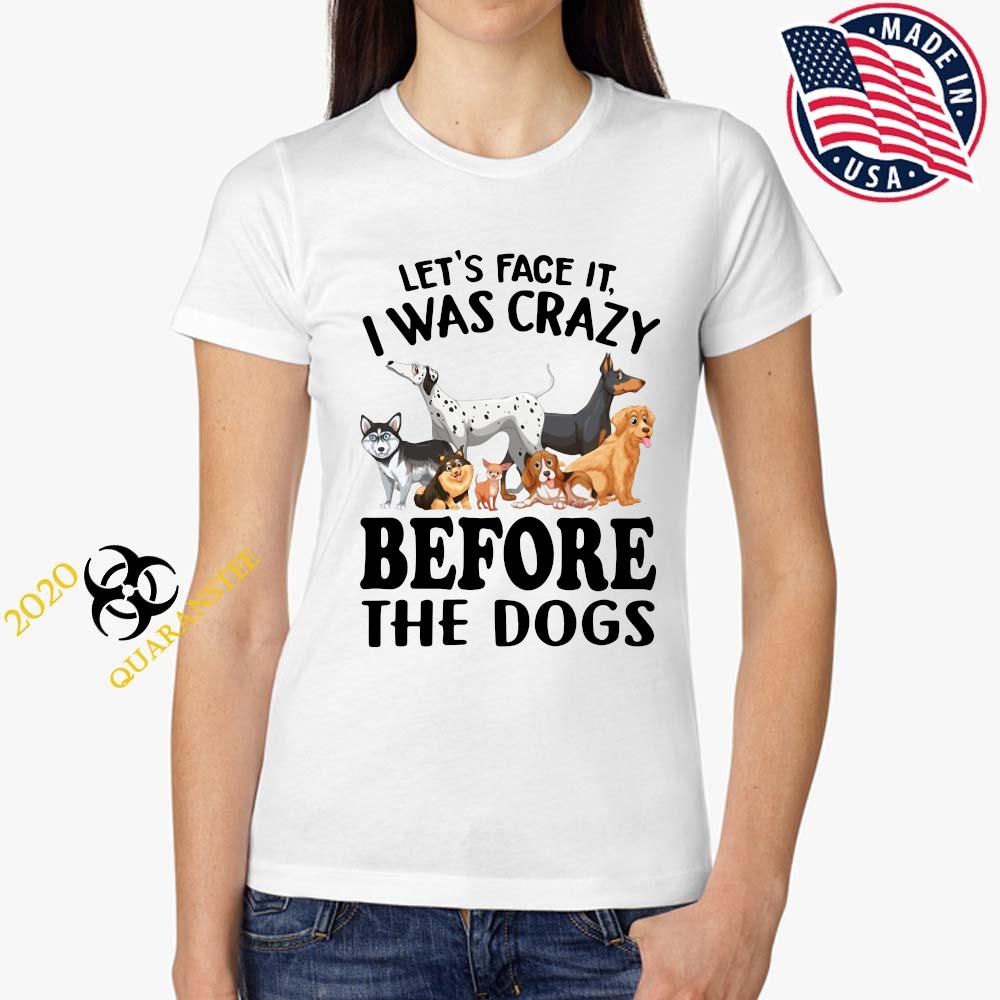 Let's Face It I Was Crazy Before The Dogs Shirt Ladies Tee