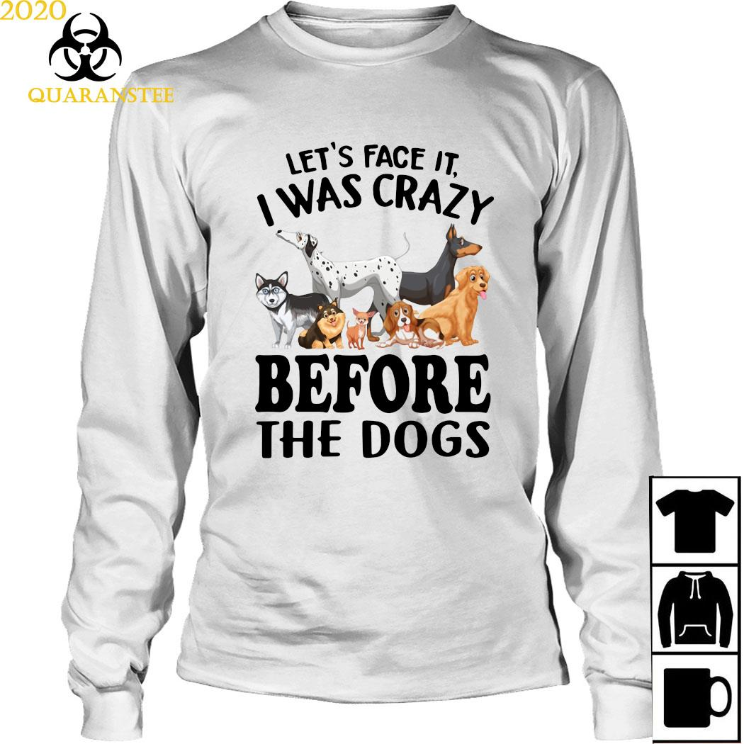 Let's Face It I Was Crazy Before The Dogs Shirt Long Sleeved
