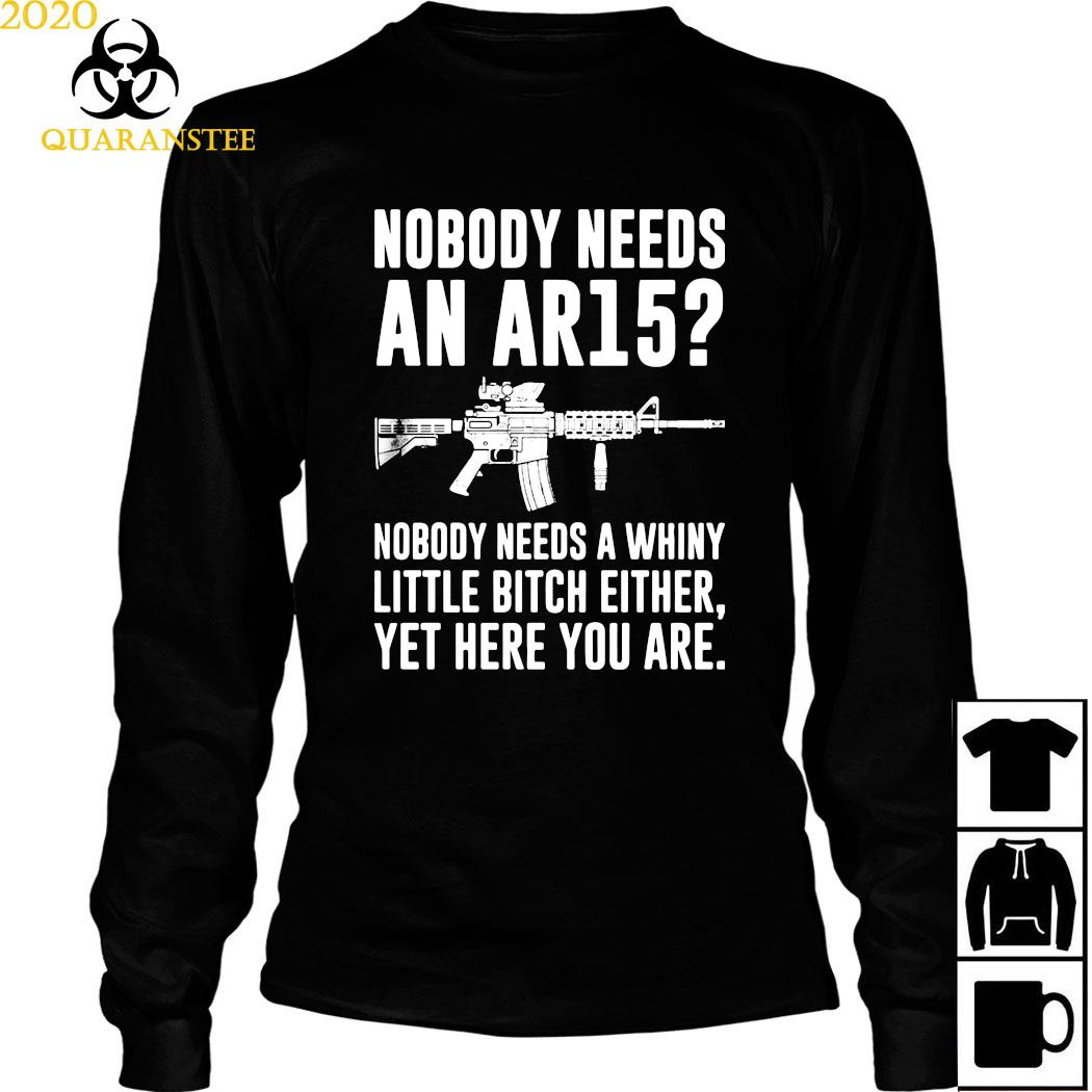 Nobody Needs An Ar15 Nobody Needs A Whiny Little Bitch Either Yet Here You Are Shirt Long Sleeved