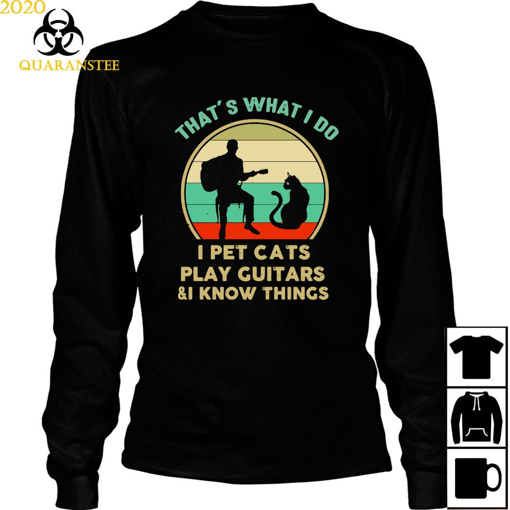 That's What I Do I Pet Cats Play Guitars And I Know Things Vintage Shirt Long Sleeved