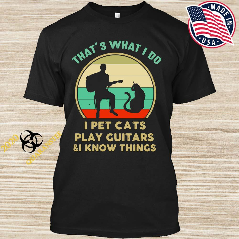 That's What I Do I Pet Cats Play Guitars And I Know Things Vintage Shirt