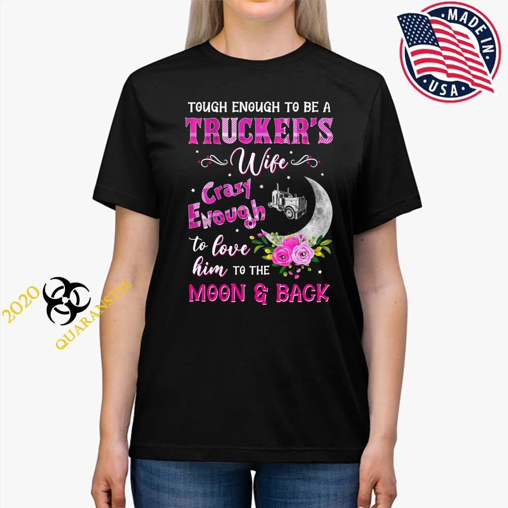 Tough Enough To Be A Trucker's Wife Crazy Enough To Love Him To The Moon And Back Shirt Ladies Tee